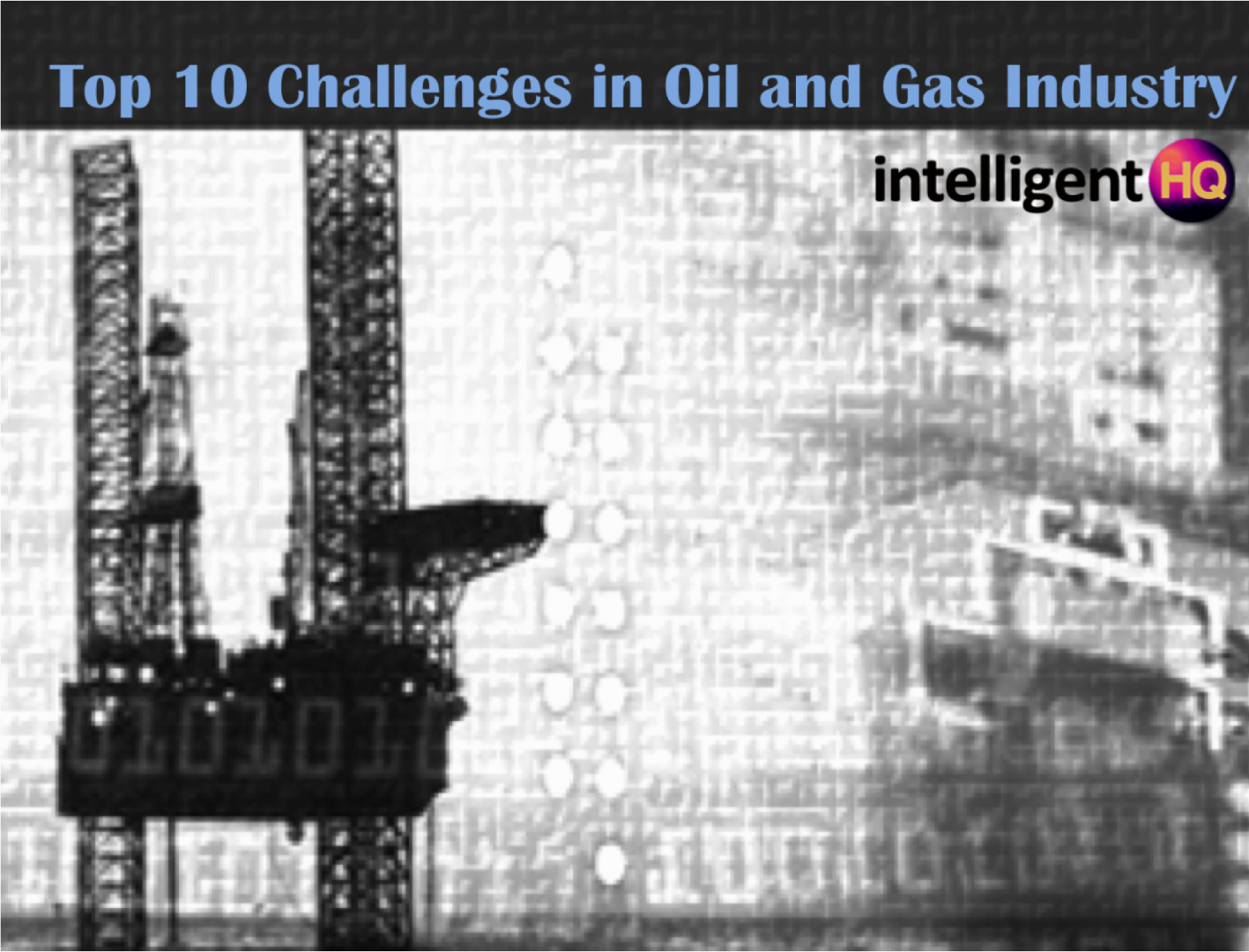 Top 10 Challenges in Oil and Gas Intelligenthq
