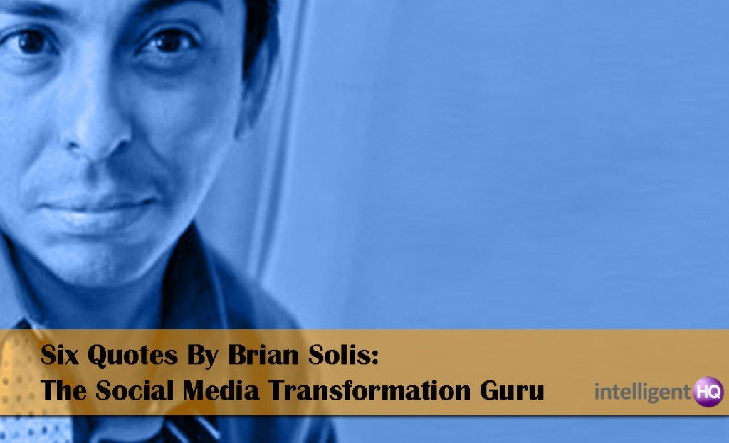 Six Quotes By Brian Solis: The Social Media Transformation Guru. Intelligenthq