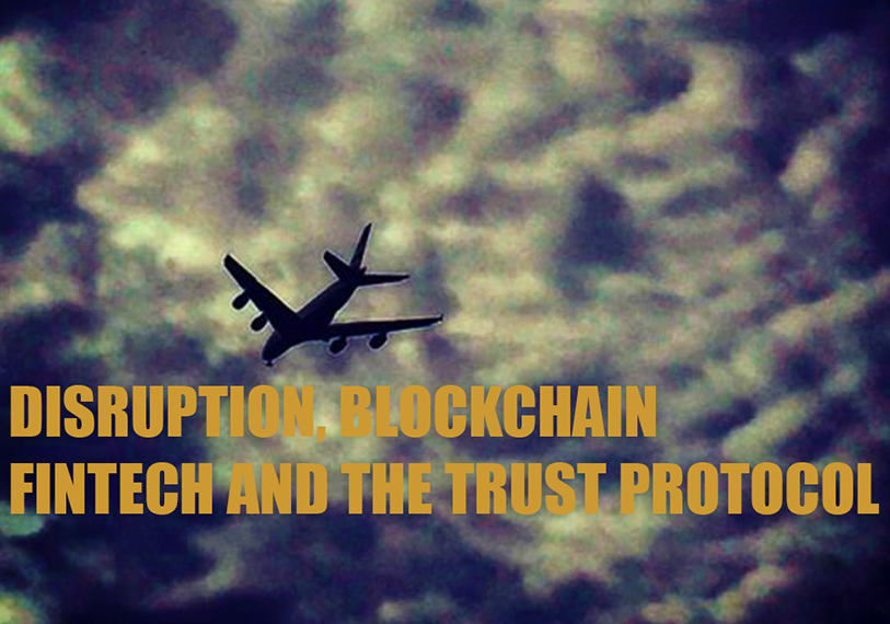 Disruption, Blockchain, Fintech And The Trust Protocol
