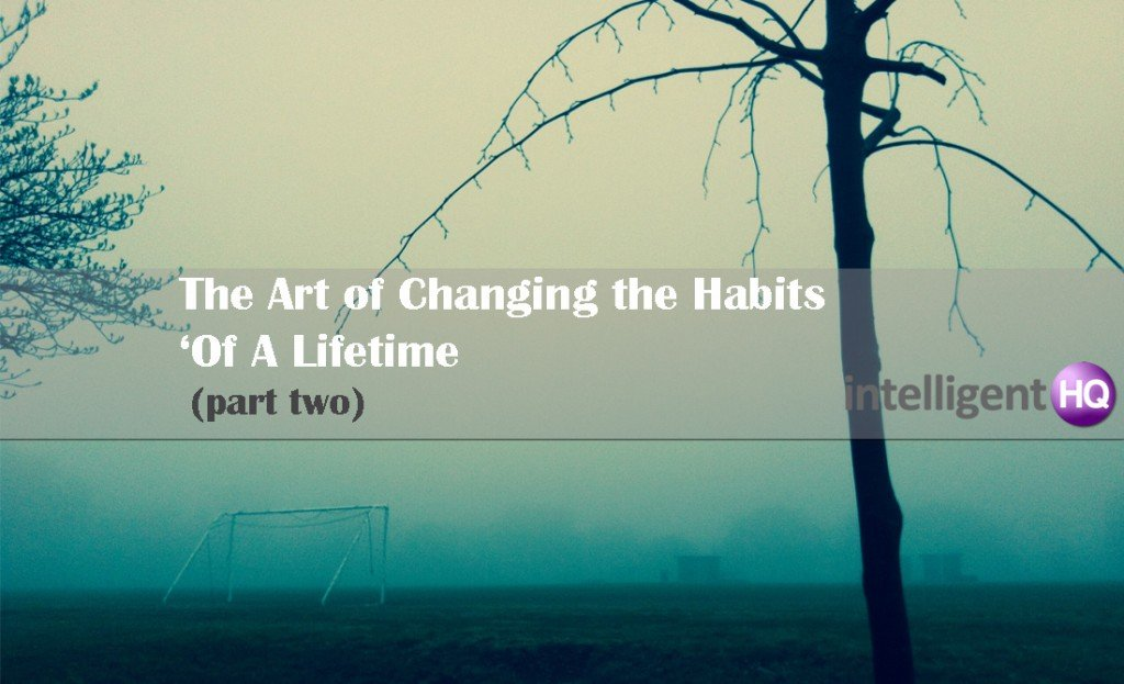 The Art of Changing the Habits Of A Lifetime - part two.Intelligenthq