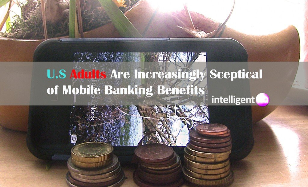 U.S Adults are increasingly sceptical of mobile banking benefits. Intelligenthq