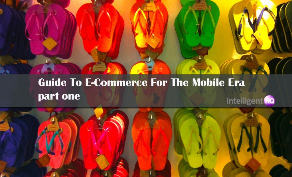 Guide to ecommerce for the mobile era - part one. Intelligenthq
