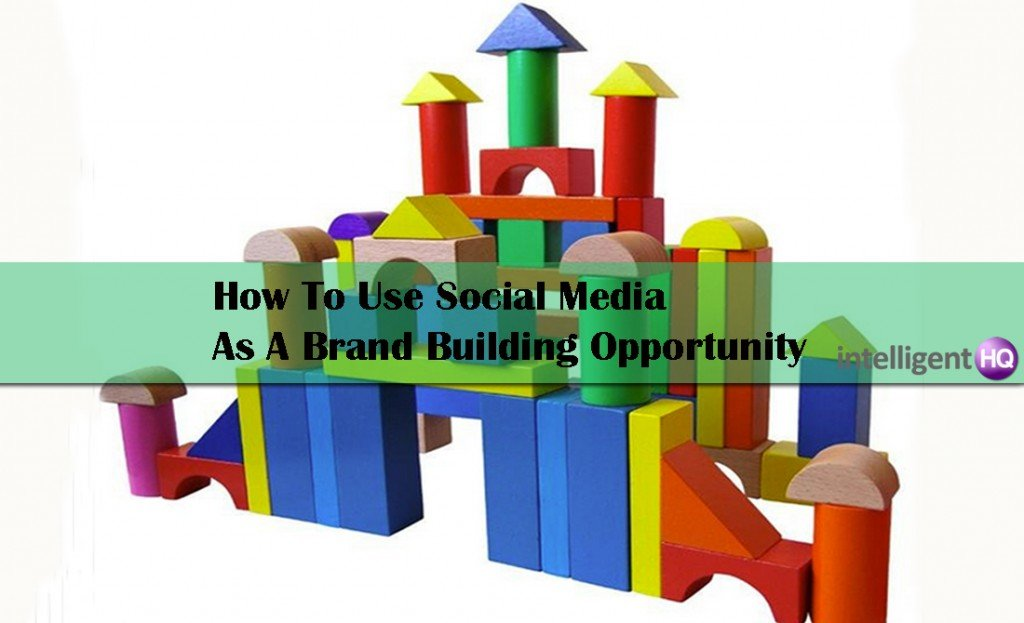 How To Use Social Media As A Brand Building Opportunity. Intelligenthq