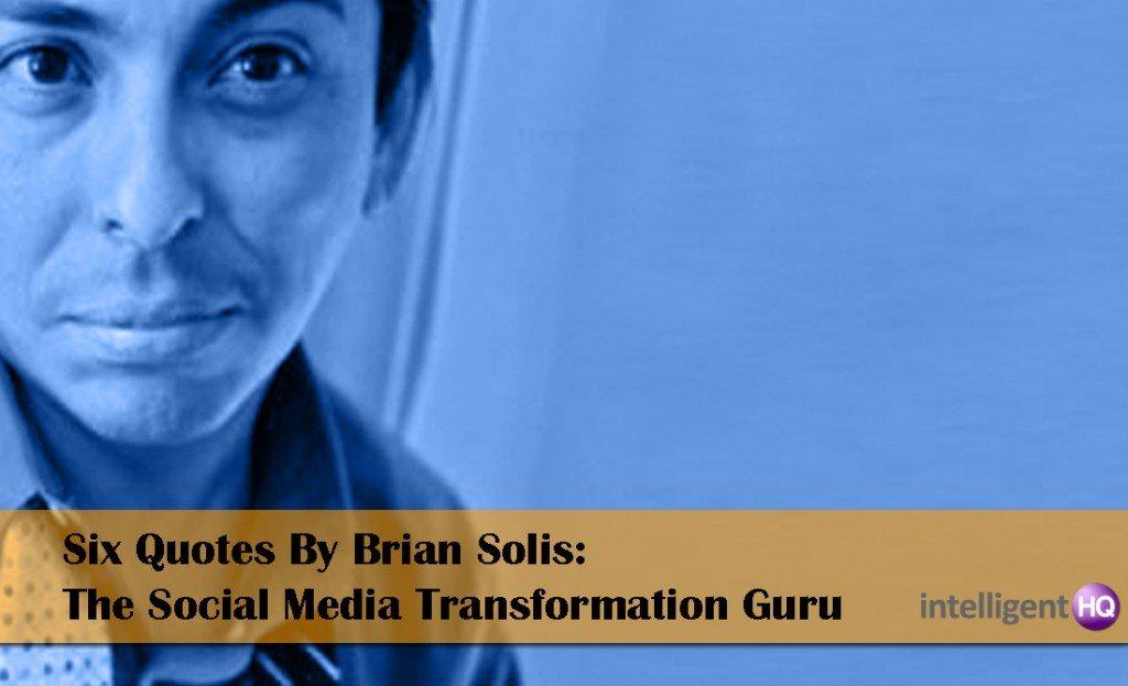 Six Quotes By Brian Solis: The Social Media Transformation Guru. Intelligenthq