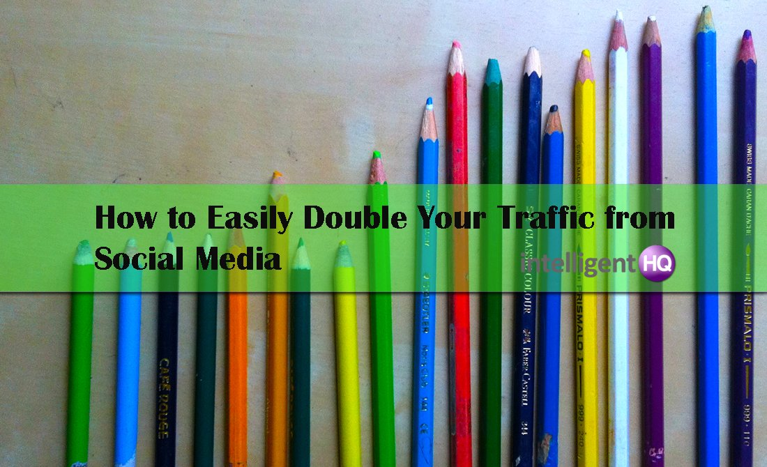 How to Easily Double Your Traffic from Social Media. Intelligenthq