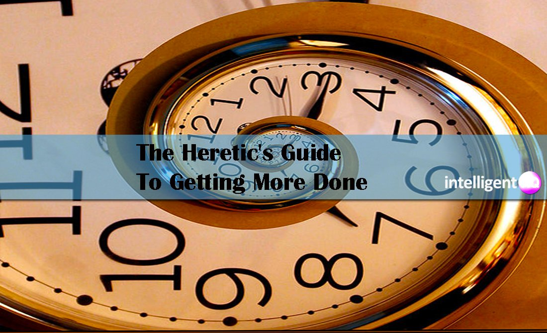The Heretic's Guide to Getting More Done. Intelligenthq