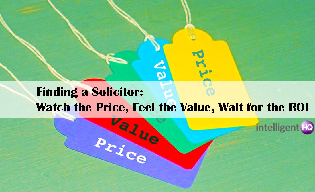Finding a Solicitor: Watch the Price, Feel the Value, Wait for the ROI. Intelligenthq