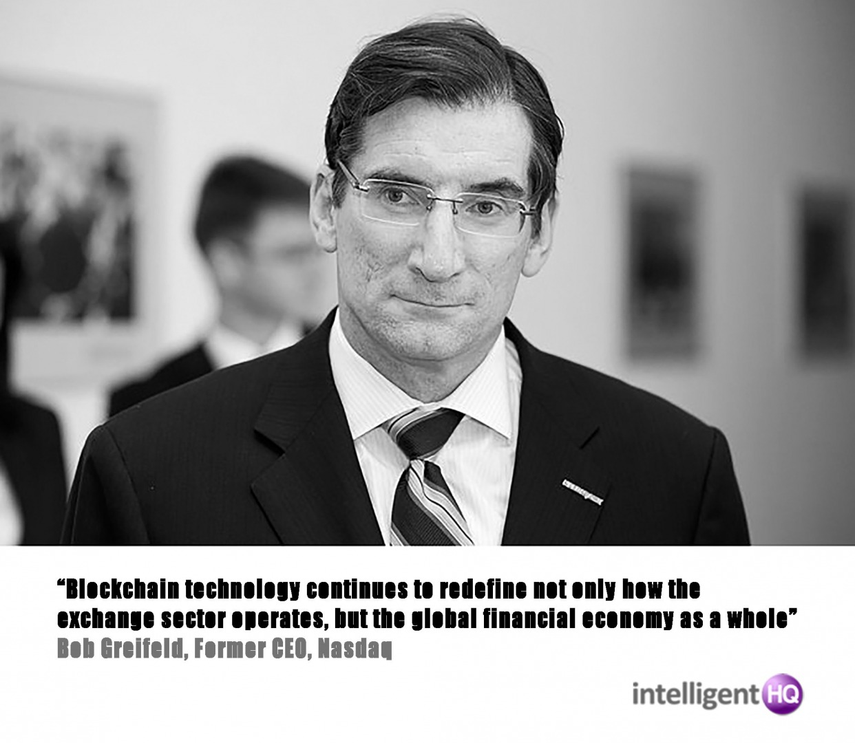 """Blockchain technology continues to redefine not only how the exchange sector operates, but the global financial economy as a whole"" Bob Greifeld, CEO, Nasdaq."