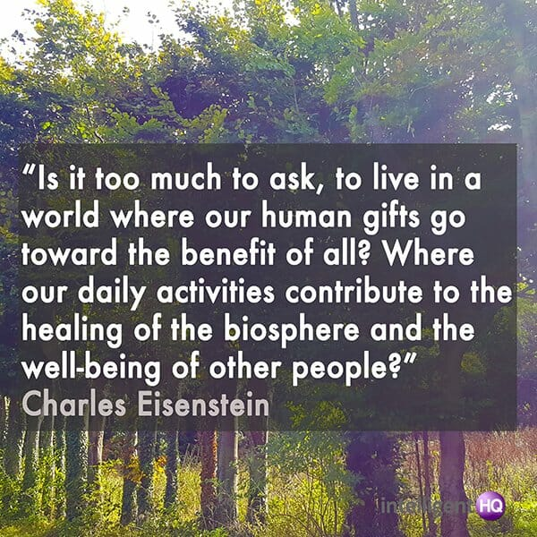 """Is it too much to ask, to live in a world where our human gifts go toward the benefit of all? Where our daily activities contribute to the healing of the biosphere and the well-being of other people?""  Charles Eisenstein"