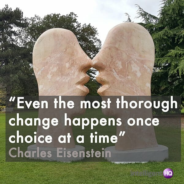 """Even the most thorough change happens once choice at a time"" Charles Eisenstein"