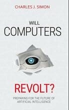 Will Computers Revolt? Preparing for the Future of Artificial Intelligence, by Charles J Simon, October 2018